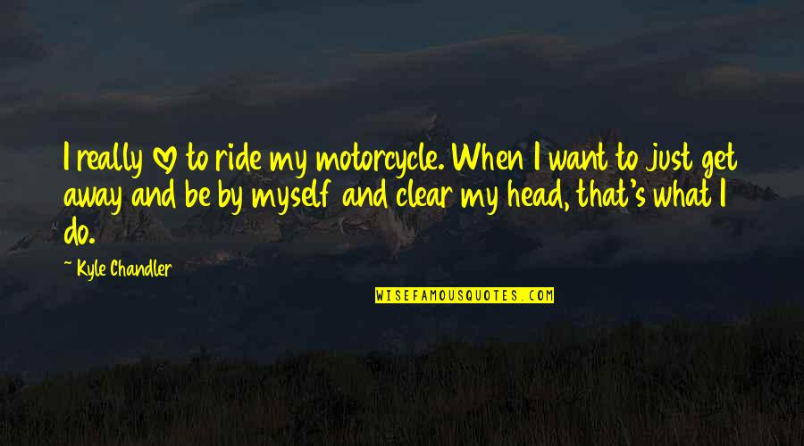 L Love Myself Quotes By Kyle Chandler: I really love to ride my motorcycle. When