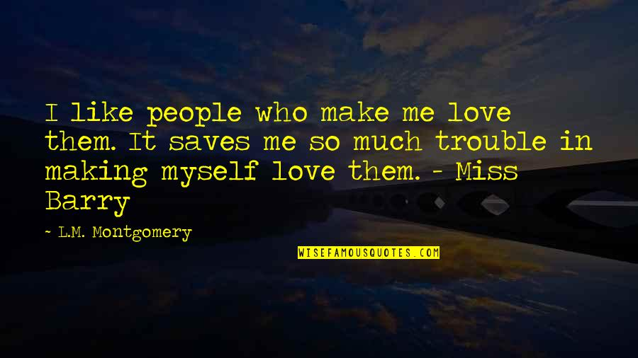 L Love Myself Quotes By L.M. Montgomery: I like people who make me love them.