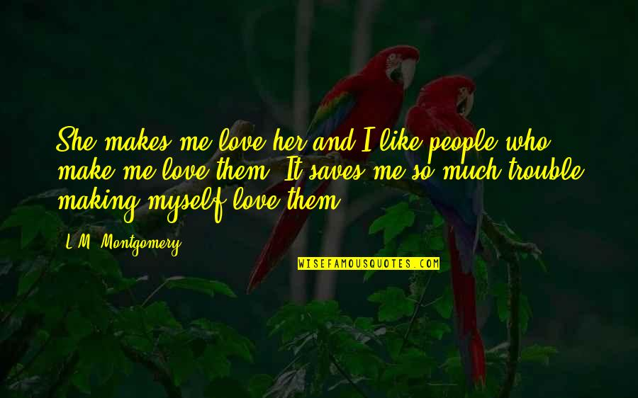 L Love Myself Quotes By L.M. Montgomery: She makes me love her and I like
