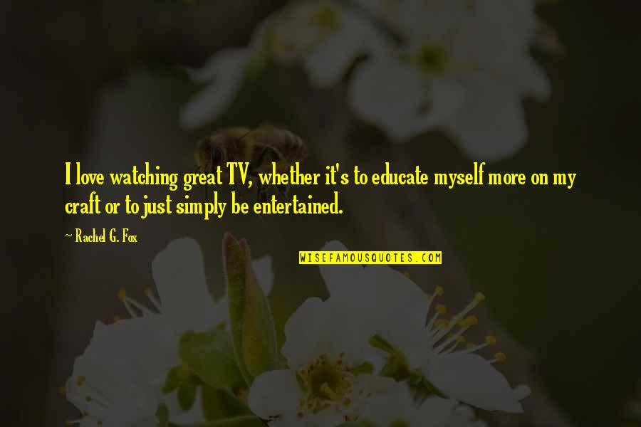 L Love Myself Quotes By Rachel G. Fox: I love watching great TV, whether it's to
