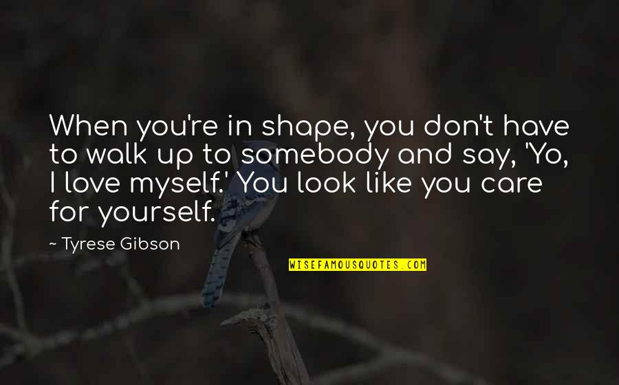 L Love Myself Quotes By Tyrese Gibson: When you're in shape, you don't have to