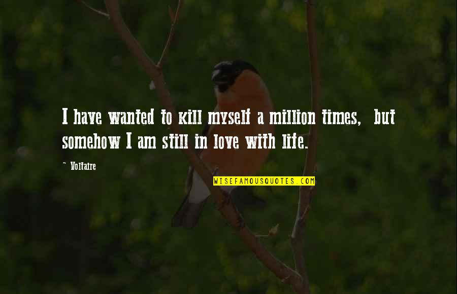 L Love Myself Quotes By Voltaire: I have wanted to kill myself a million