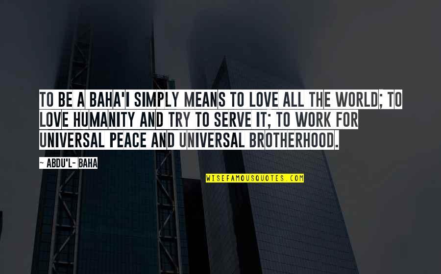 L Love Quotes By Abdu'l- Baha: To be a Baha'i simply means to love
