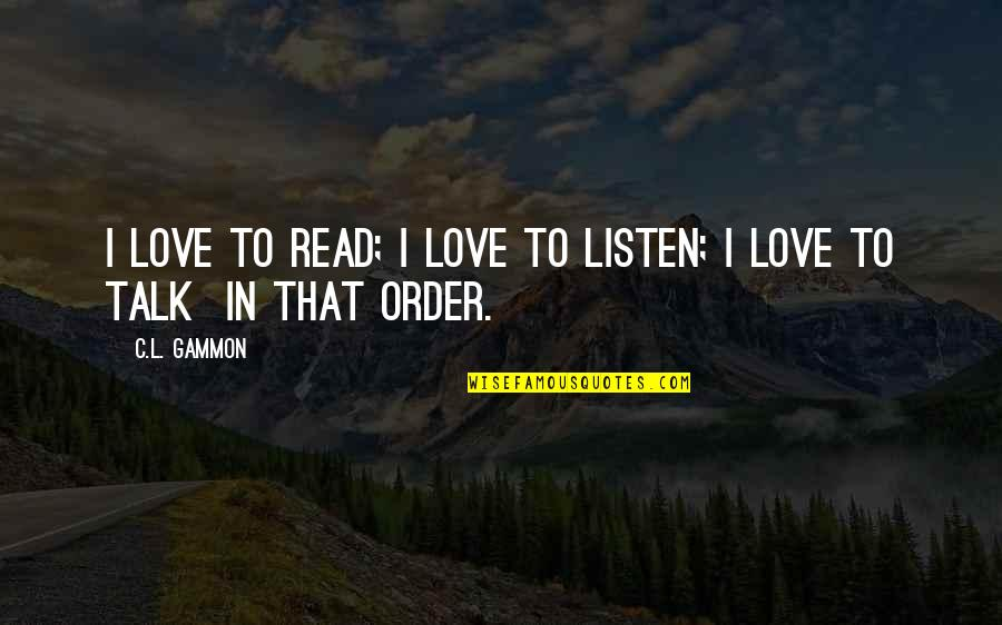 L Love Quotes By C.L. Gammon: I love to read; I love to listen;