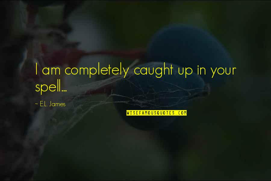 L Love Quotes By E.L. James: I am completely caught up in your spell...