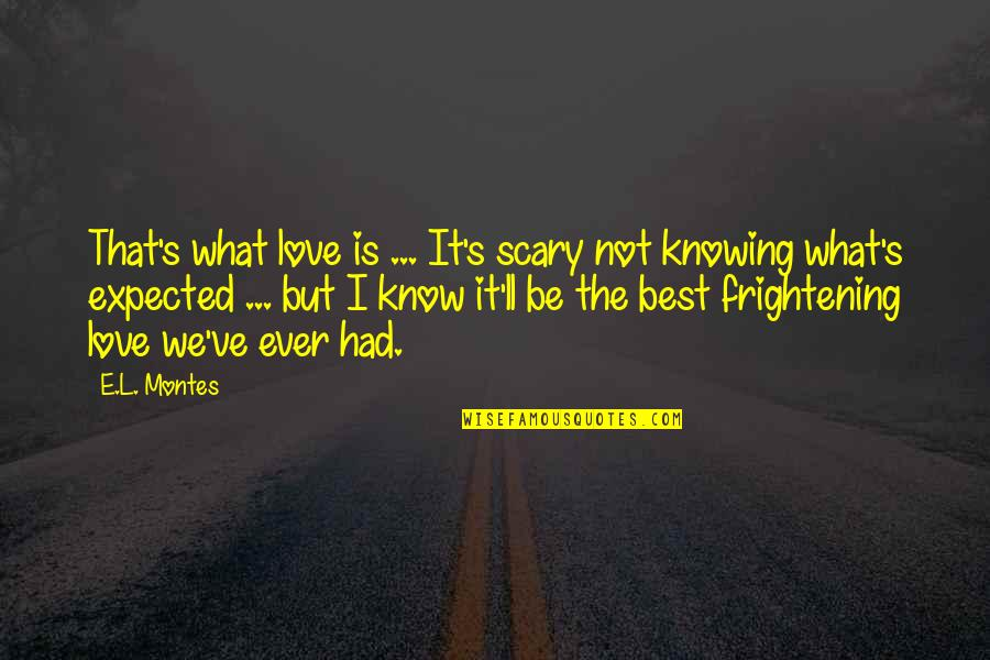 L Love Quotes By E.L. Montes: That's what love is ... It's scary not