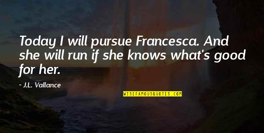 L Love Quotes By J.L. Vallance: Today I will pursue Francesca. And she will