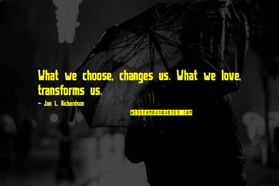 L Love Quotes By Jan L. Richardson: What we choose, changes us. What we love,