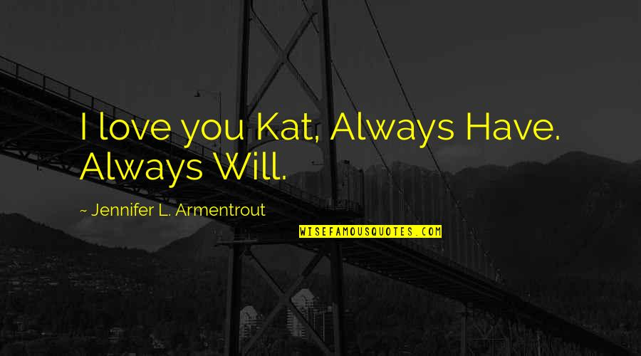 L Love Quotes By Jennifer L. Armentrout: I love you Kat, Always Have. Always Will.