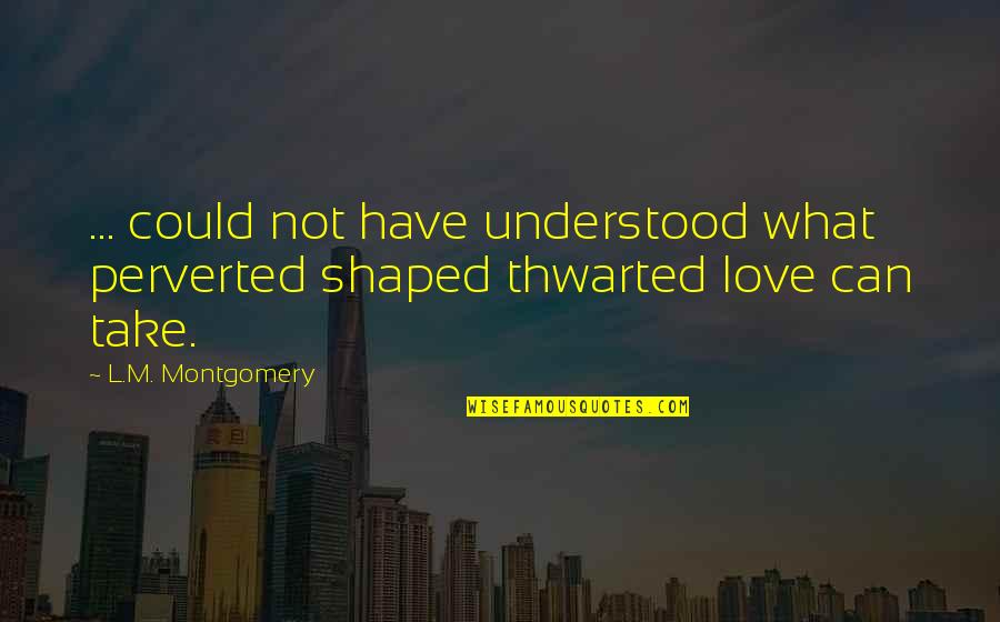 L Love Quotes By L.M. Montgomery: ... could not have understood what perverted shaped