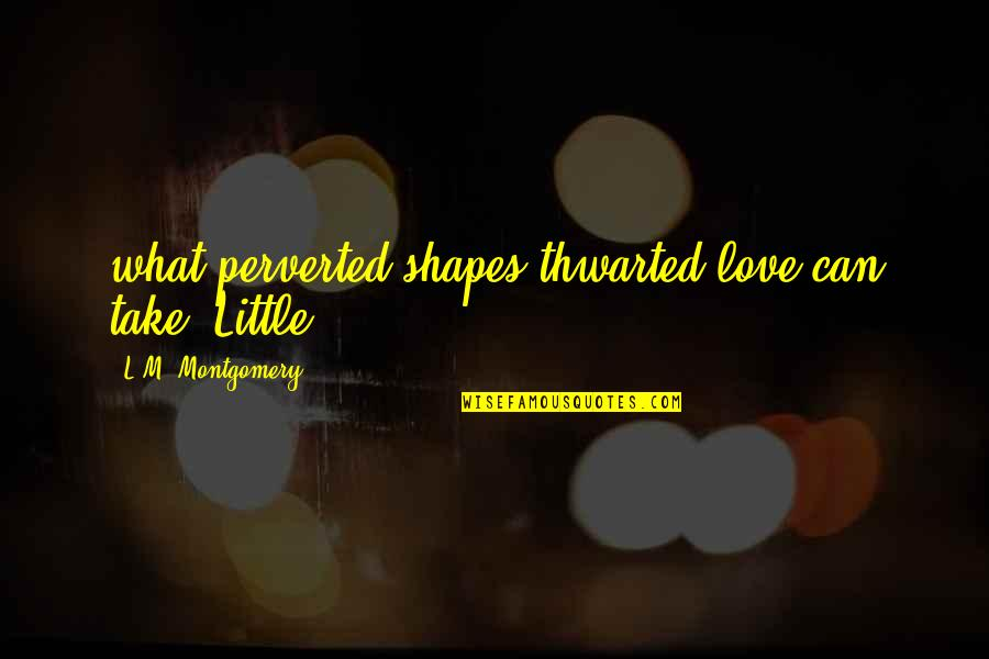 L Love Quotes By L.M. Montgomery: what perverted shapes thwarted love can take. Little