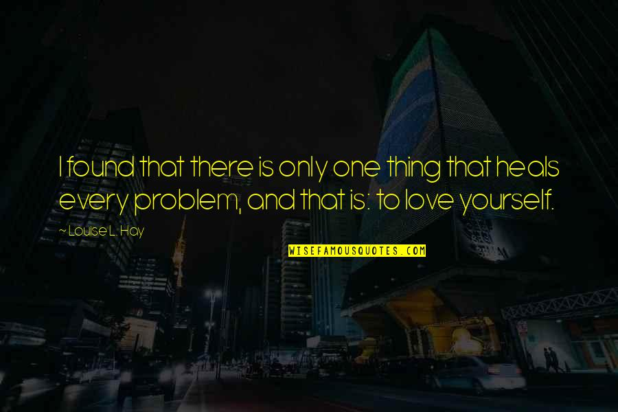 L Love Quotes By Louise L. Hay: I found that there is only one thing