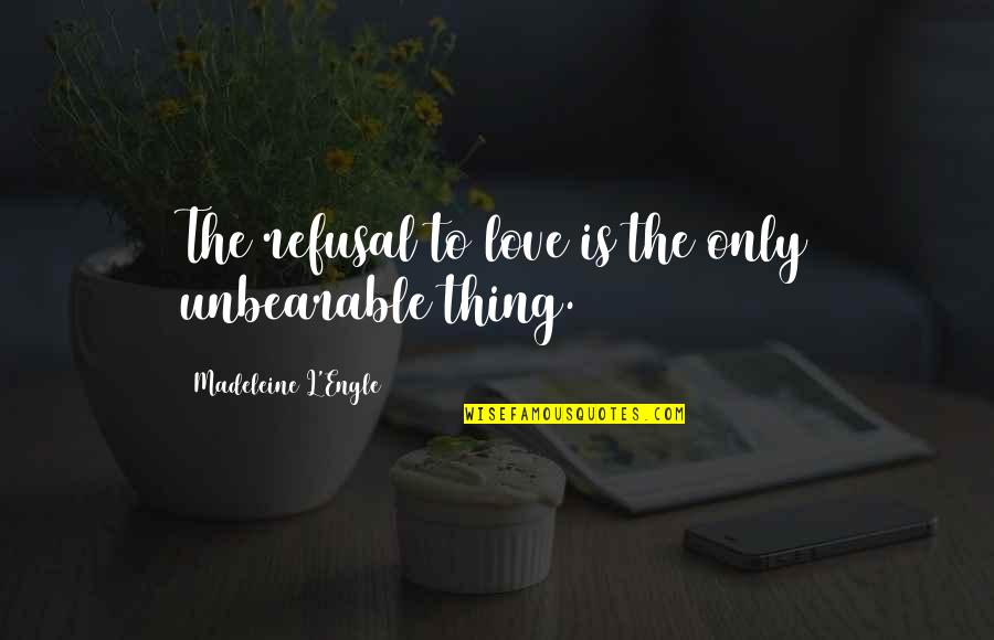 L Love Quotes By Madeleine L'Engle: The refusal to love is the only unbearable