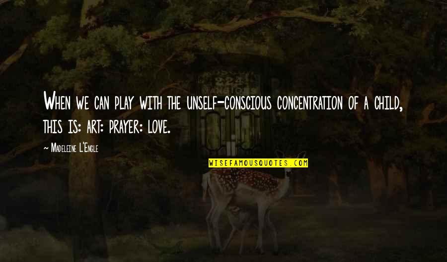 L Love Quotes By Madeleine L'Engle: When we can play with the unself-conscious concentration