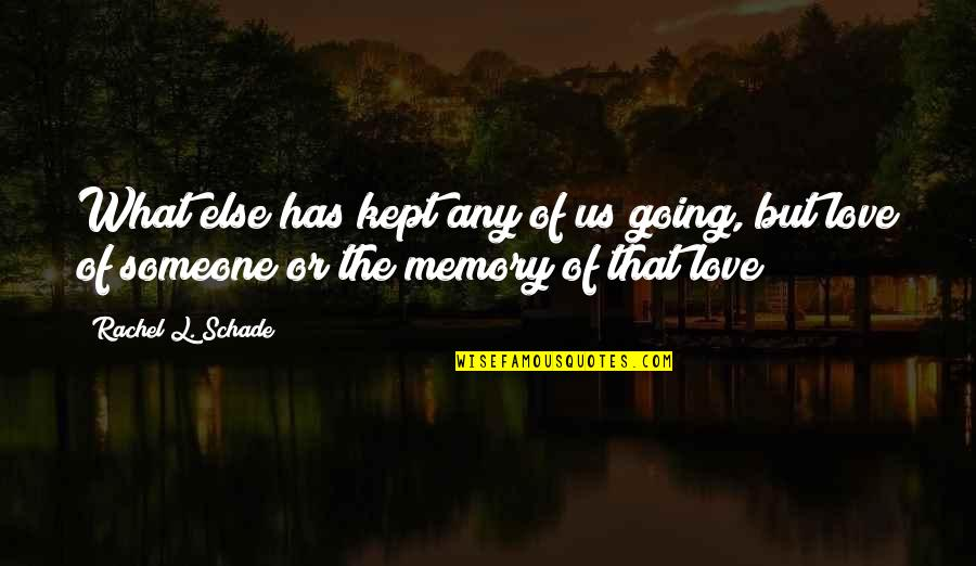 L Love Quotes By Rachel L. Schade: What else has kept any of us going,