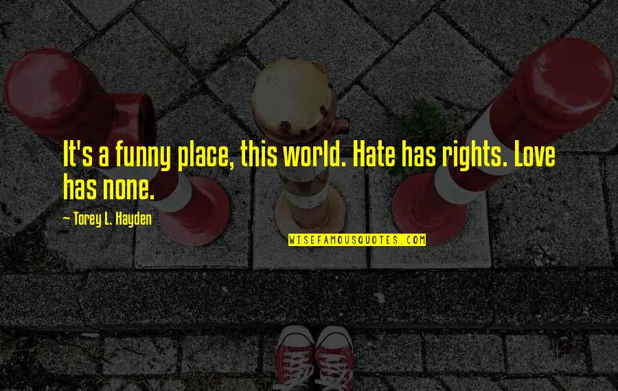 L Love Quotes By Torey L. Hayden: It's a funny place, this world. Hate has