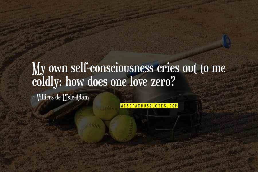 L Love Quotes By Villiers De L'Isle-Adam: My own self-consciousness cries out to me coldly: