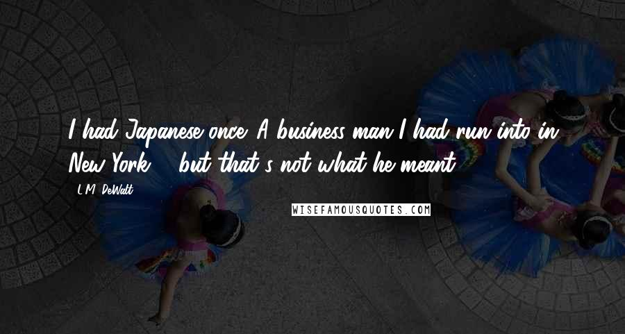 L.M. DeWalt quotes: I had Japanese once. A business man I had run into in New York ... but that's not what he meant.