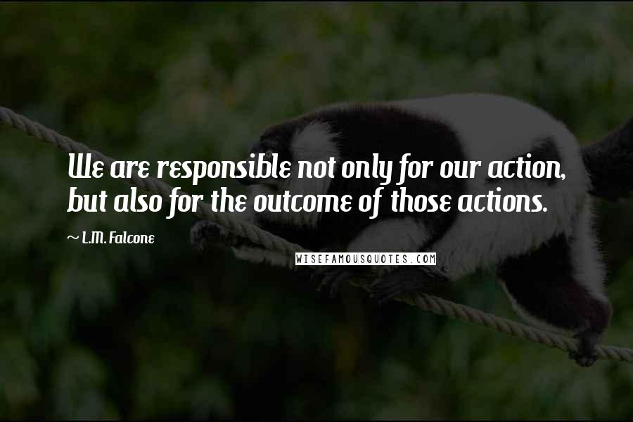 L.M. Falcone quotes: We are responsible not only for our action, but also for the outcome of those actions.