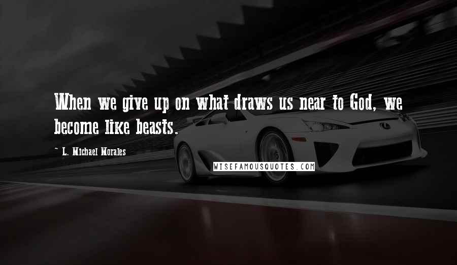 L. Michael Morales quotes: When we give up on what draws us near to God, we become like beasts.