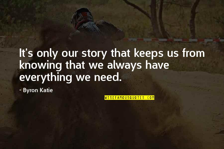 L Need You Now Quotes By Byron Katie: It's only our story that keeps us from