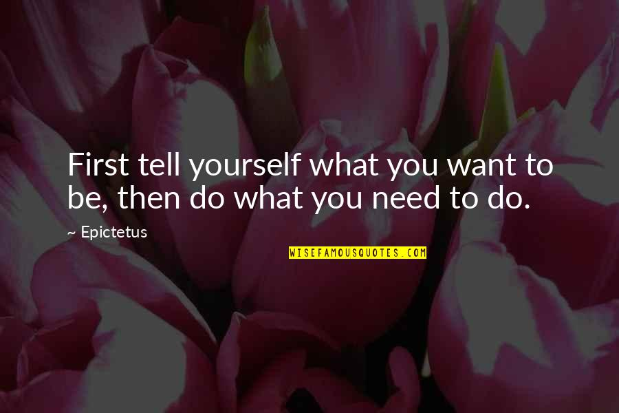 L Need You Now Quotes By Epictetus: First tell yourself what you want to be,