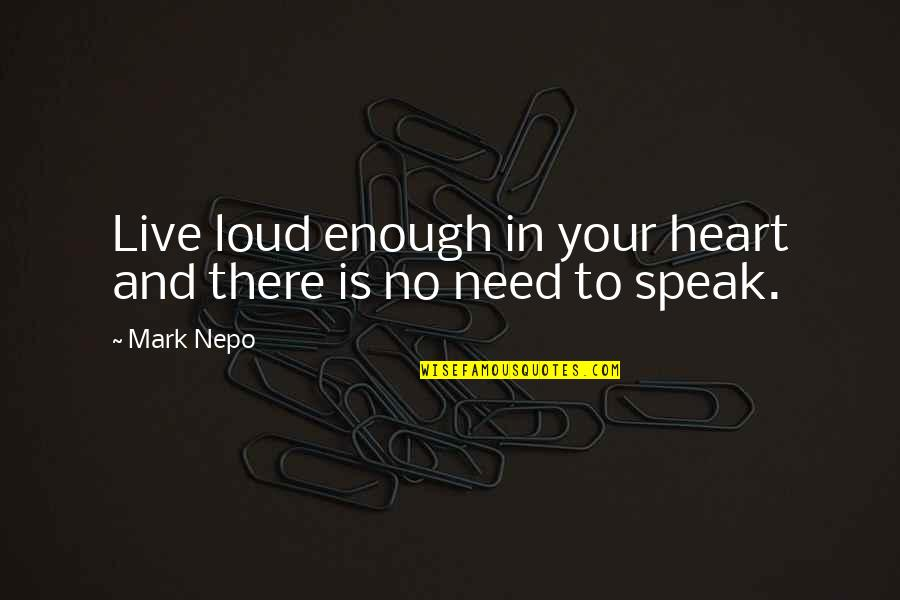 L Need You Now Quotes By Mark Nepo: Live loud enough in your heart and there