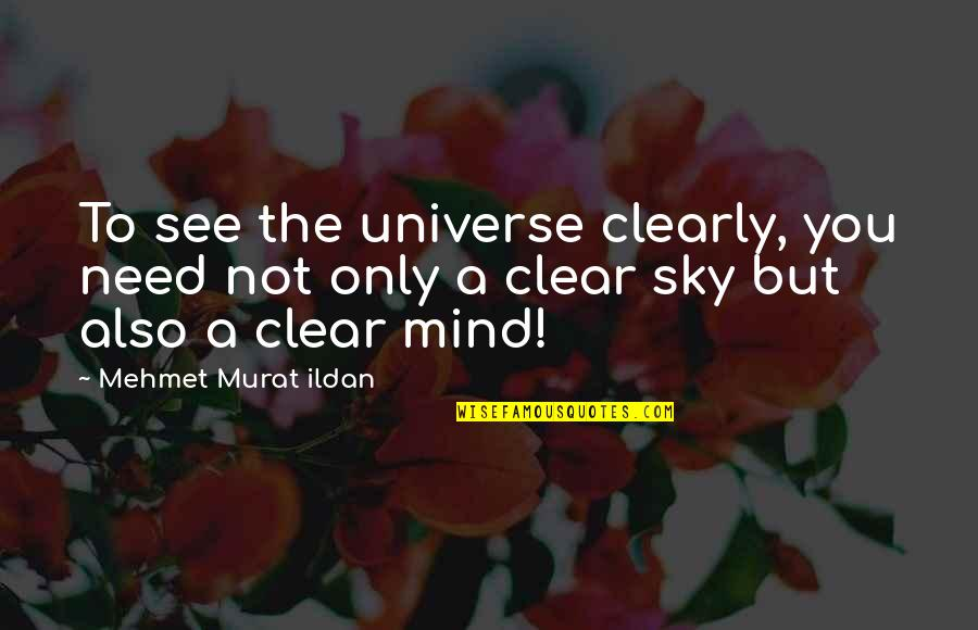 L Need You Now Quotes By Mehmet Murat Ildan: To see the universe clearly, you need not
