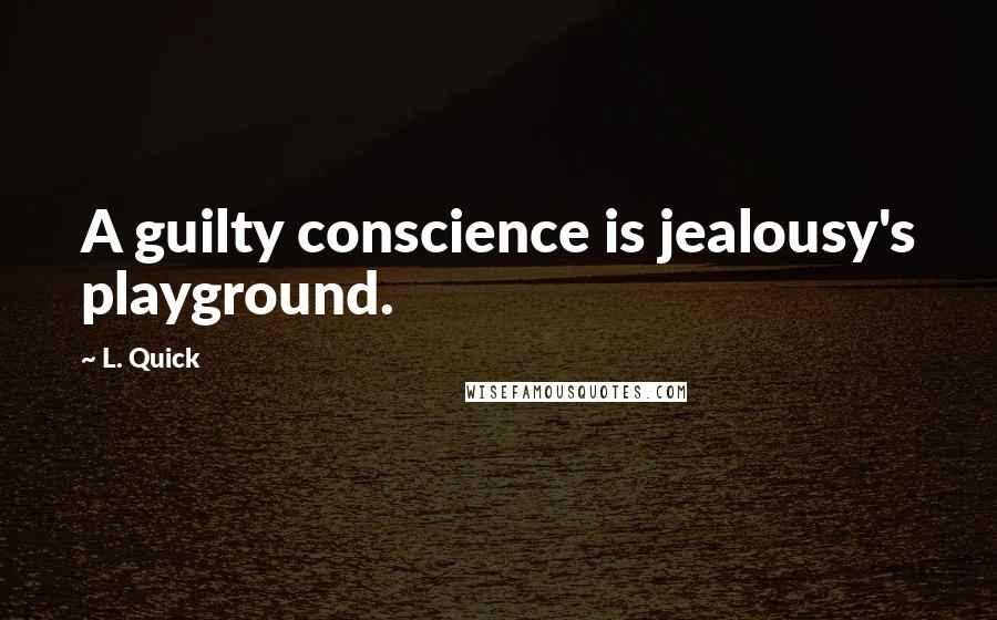 L. Quick quotes: A guilty conscience is jealousy's playground.