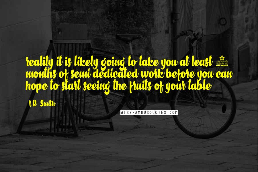 L.R. Smith quotes: reality it is likely going to take you at least 6 months of semi-dedicated work before you can hope to start seeing the fruits of your table.