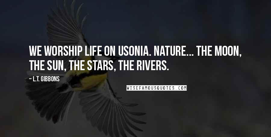 L.T. Gibbons quotes: We worship life on Usonia. Nature... The moon, the sun, the stars, the rivers.
