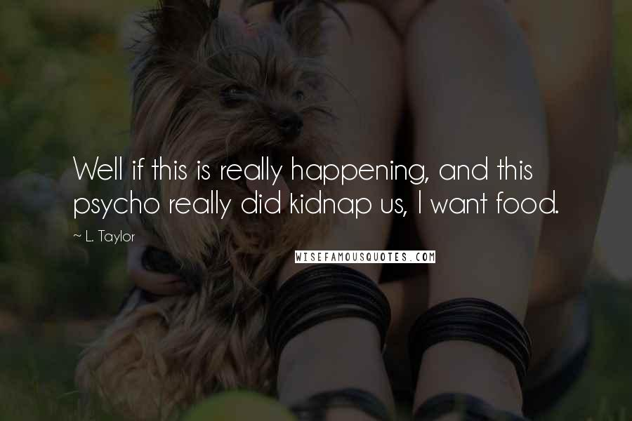 L. Taylor quotes: Well if this is really happening, and this psycho really did kidnap us, I want food.