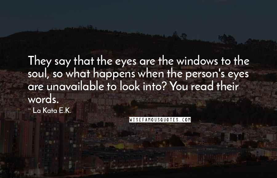 La Kata E.K. quotes: They say that the eyes are the windows to the soul, so what happens when the person's eyes are unavailable to look into? You read their words.