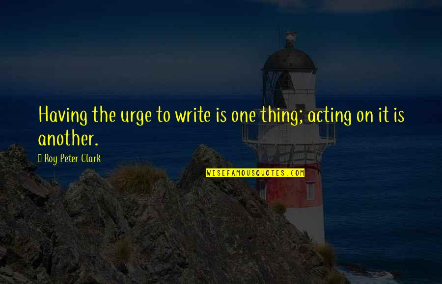 La Luna Llena Quotes By Roy Peter Clark: Having the urge to write is one thing;