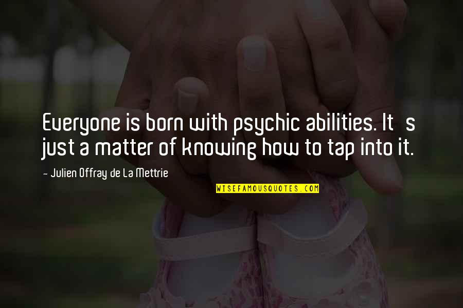 La Mettrie Quotes By Julien Offray De La Mettrie: Everyone is born with psychic abilities. It's just