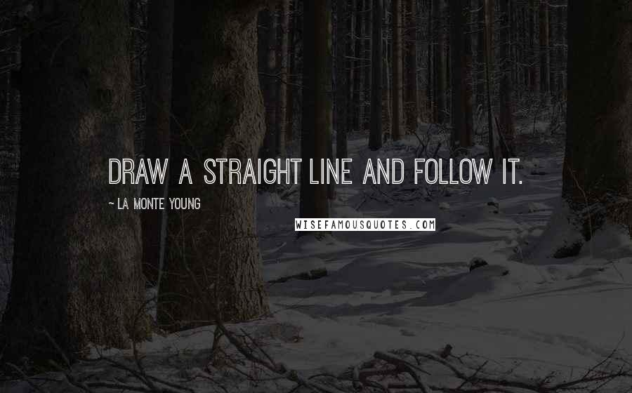 La Monte Young quotes: Draw a straight line and follow it.