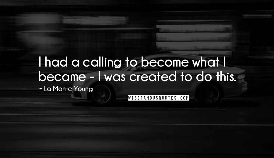 La Monte Young quotes: I had a calling to become what I became - I was created to do this.