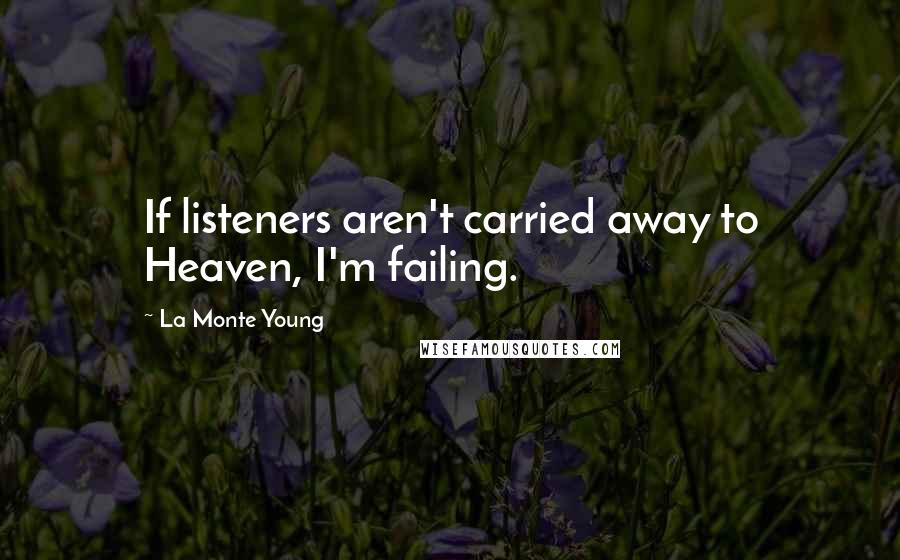La Monte Young quotes: If listeners aren't carried away to Heaven, I'm failing.