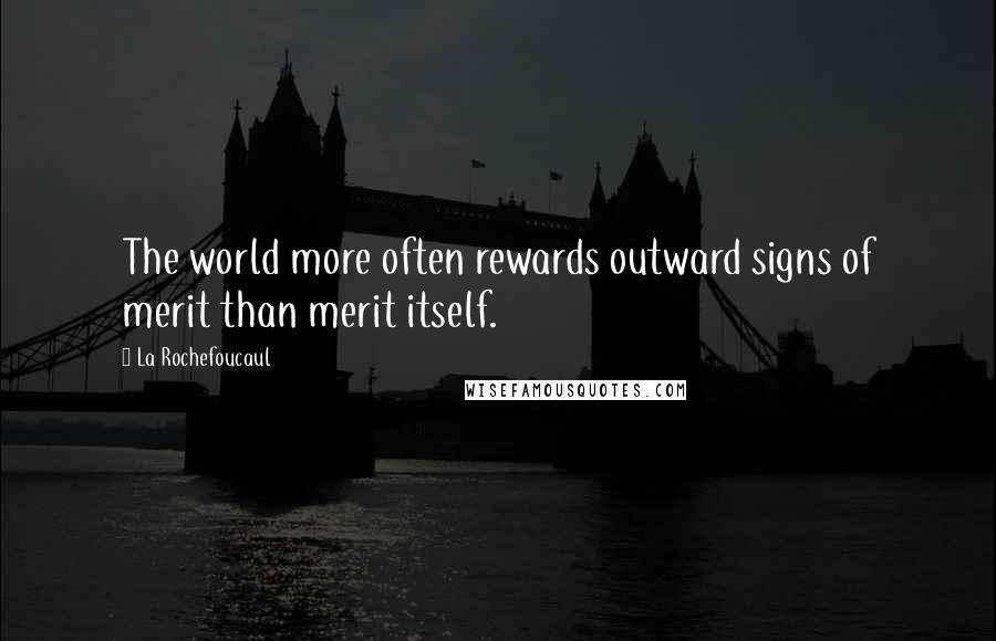La Rochefoucaul quotes: The world more often rewards outward signs of merit than merit itself.