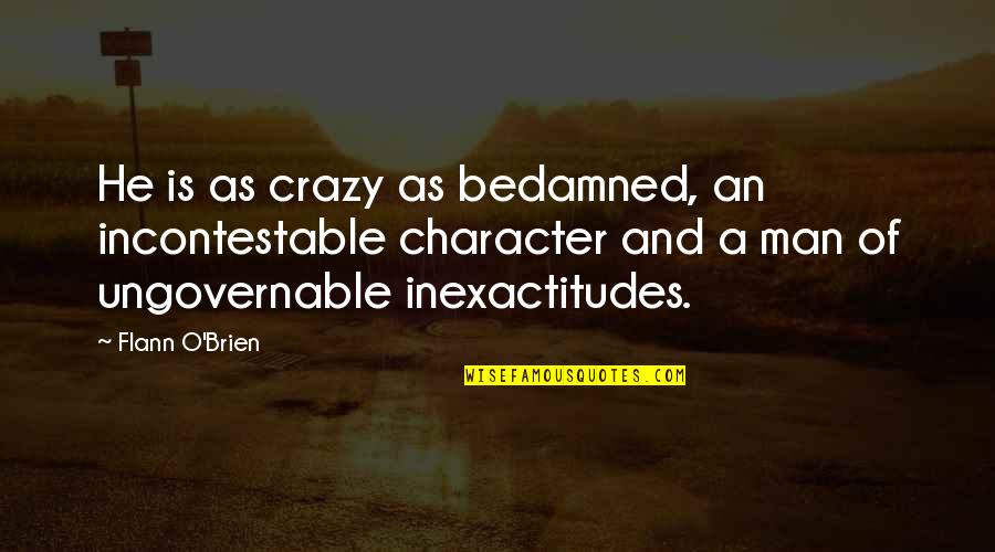 La Vita Facile Quotes By Flann O'Brien: He is as crazy as bedamned, an incontestable