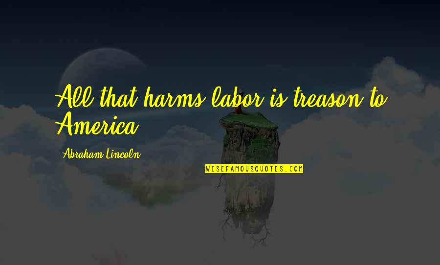 Labor Unions Quotes By Abraham Lincoln: All that harms labor is treason to America.