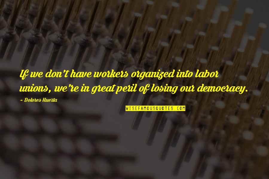 Labor Unions Quotes By Dolores Huerta: If we don't have workers organized into labor