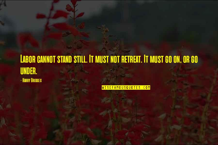 Labor Unions Quotes By Harry Bridges: Labor cannot stand still. It must not retreat.