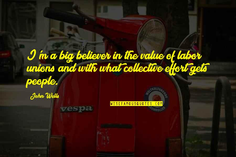 Labor Unions Quotes By John Wells: I'm a big believer in the value of