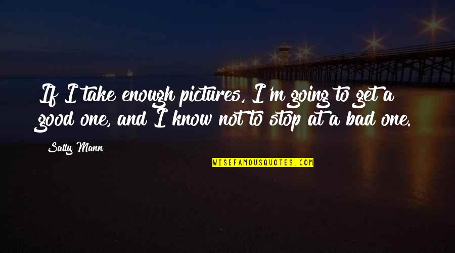 Labor Unions Quotes By Sally Mann: If I take enough pictures, I'm going to