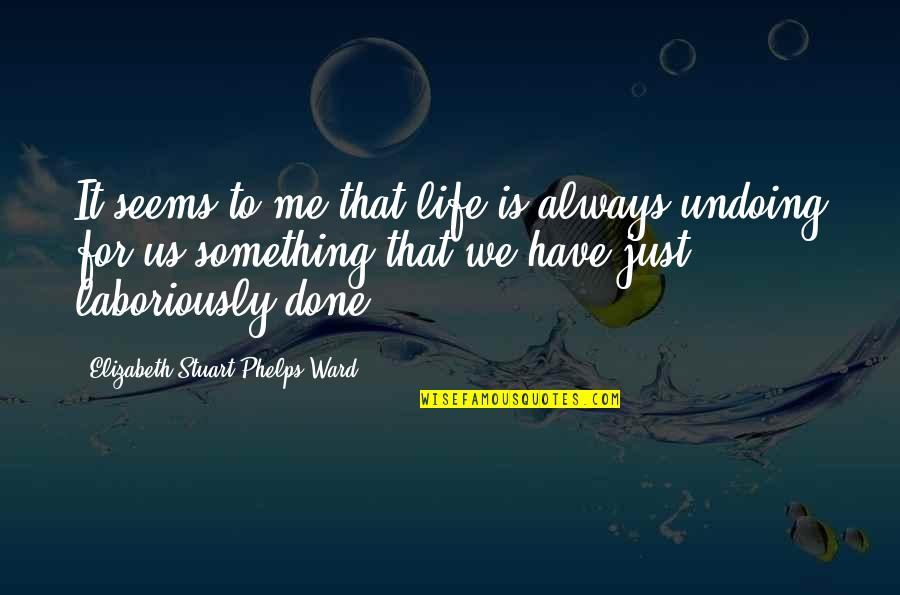 Laboriously Quotes By Elizabeth Stuart Phelps Ward: It seems to me that life is always