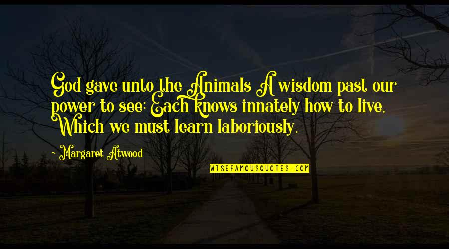 Laboriously Quotes By Margaret Atwood: God gave unto the Animals A wisdom past