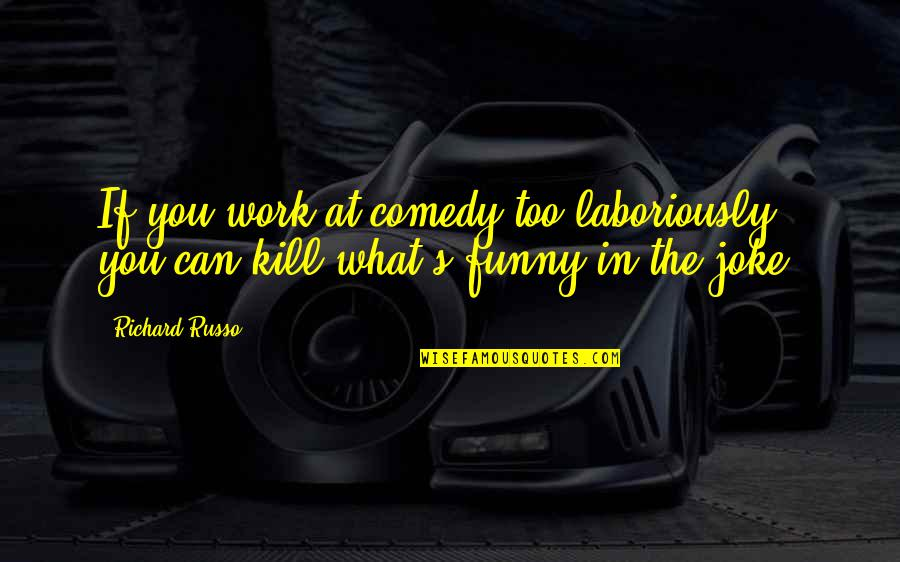Laboriously Quotes By Richard Russo: If you work at comedy too laboriously, you