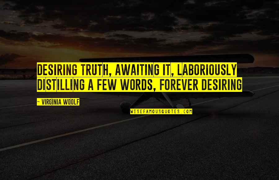 Laboriously Quotes By Virginia Woolf: Desiring truth, awaiting it, laboriously distilling a few