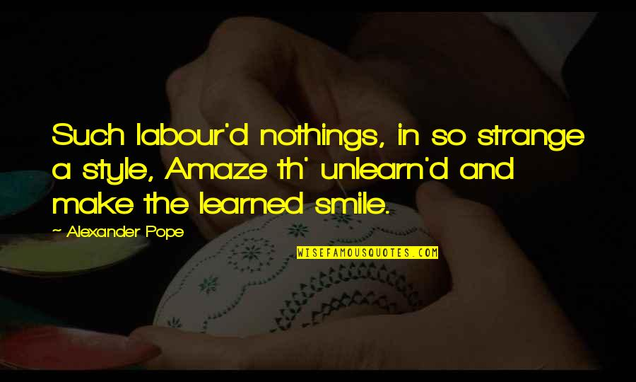 Labour'd Quotes By Alexander Pope: Such labour'd nothings, in so strange a style,